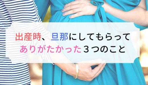 出産時、旦那にしてもらってありがたかった3つのこと。