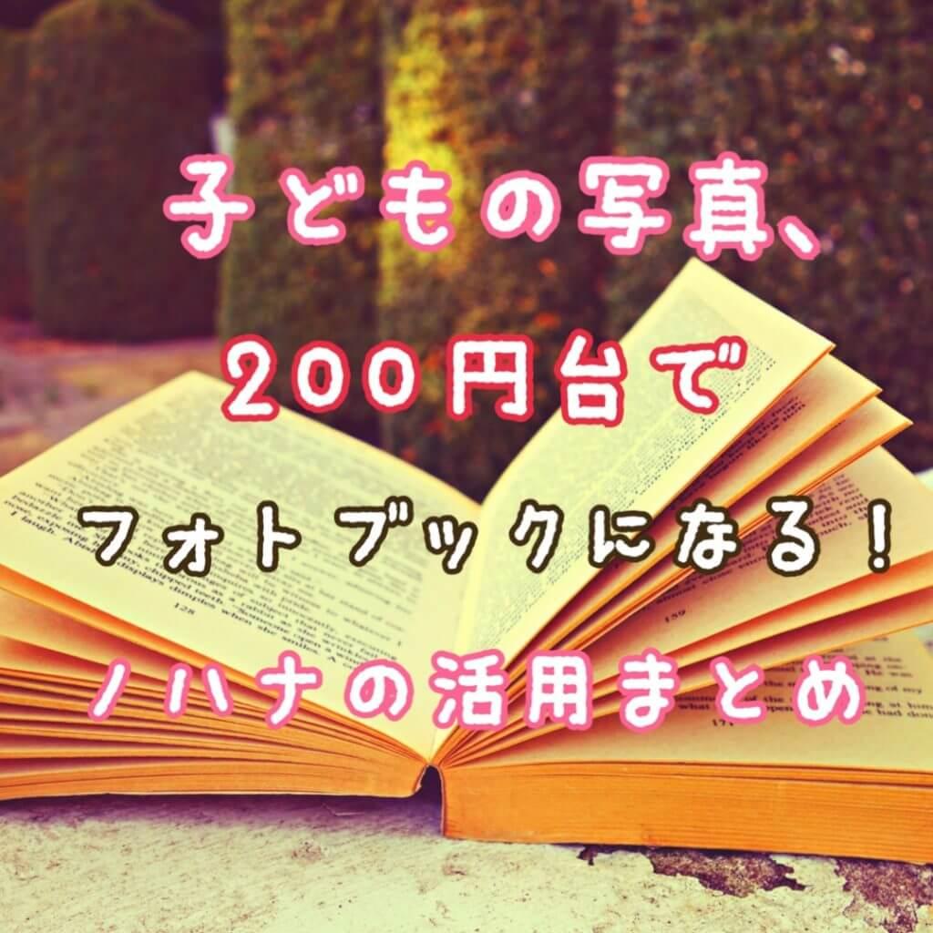 ノハナ(nohana)のレビュー|子どもの写真はとりあえず格安フォトブックで残しておくのが正解!